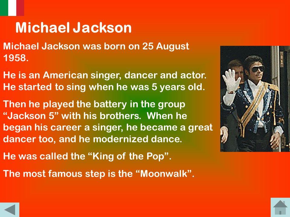 Michael Jackson Michael Jackson è nato il 29 agosto 1958 ed è un cantante, ballerino e attore statunitense. Iniziò a cantare quando aveva 5 anni in un