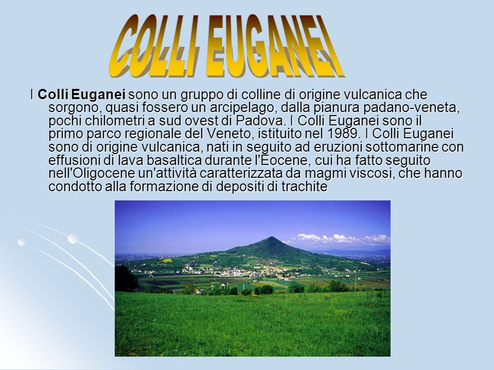 I Colli Euganei sono un gruppo di colline di origine vulcanica che sorgono, quasi fossero un arcipelago, dalla pianura padano-veneta, pochi chilometri a sud ovest di Padova.