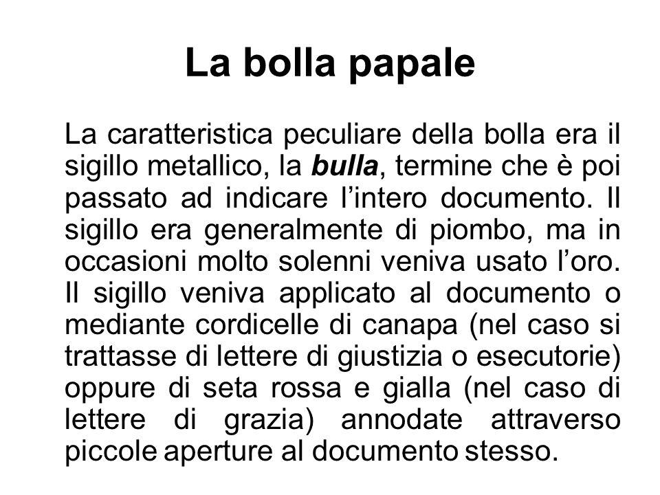 La bolla papale La caratteristica peculiare della bolla era il sigillo metallico, la bulla, termine che è poi passato ad indicare lintero documento.