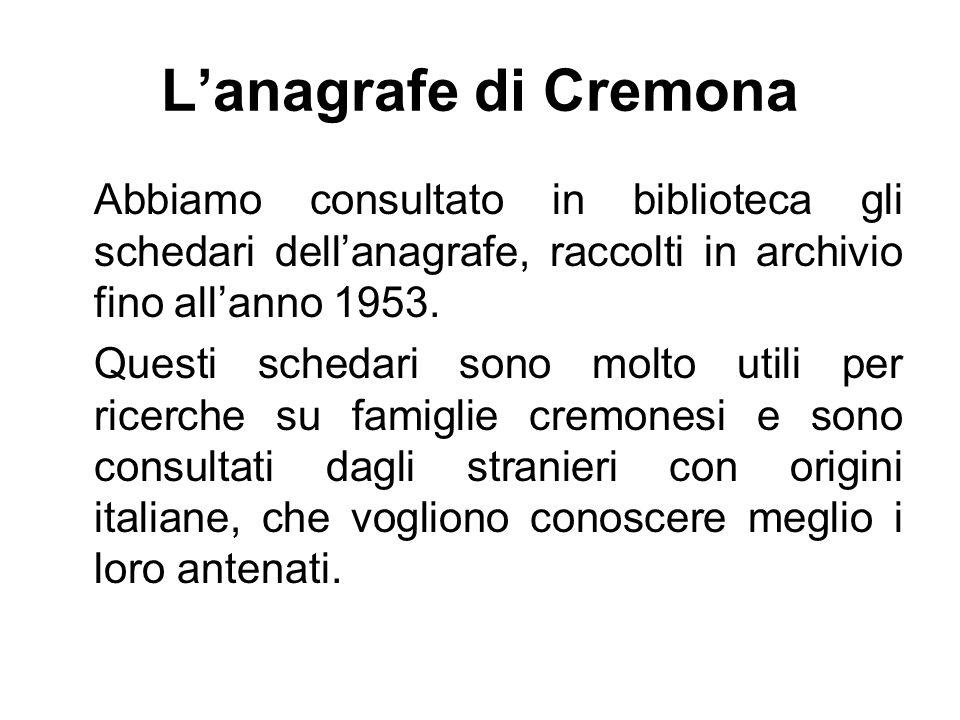 Lanagrafe di Cremona Abbiamo consultato in biblioteca gli schedari dellanagrafe, raccolti in archivio fino allanno 1953.