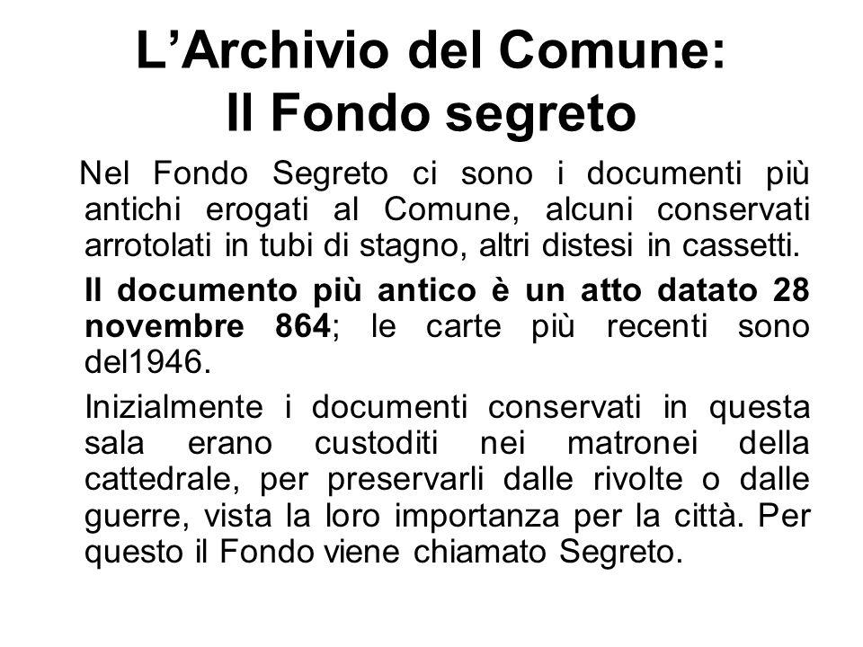LArchivio del Comune: Il Fondo segreto Nel Fondo Segreto ci sono i documenti più antichi erogati al Comune, alcuni conservati arrotolati in tubi di stagno, altri distesi in cassetti.