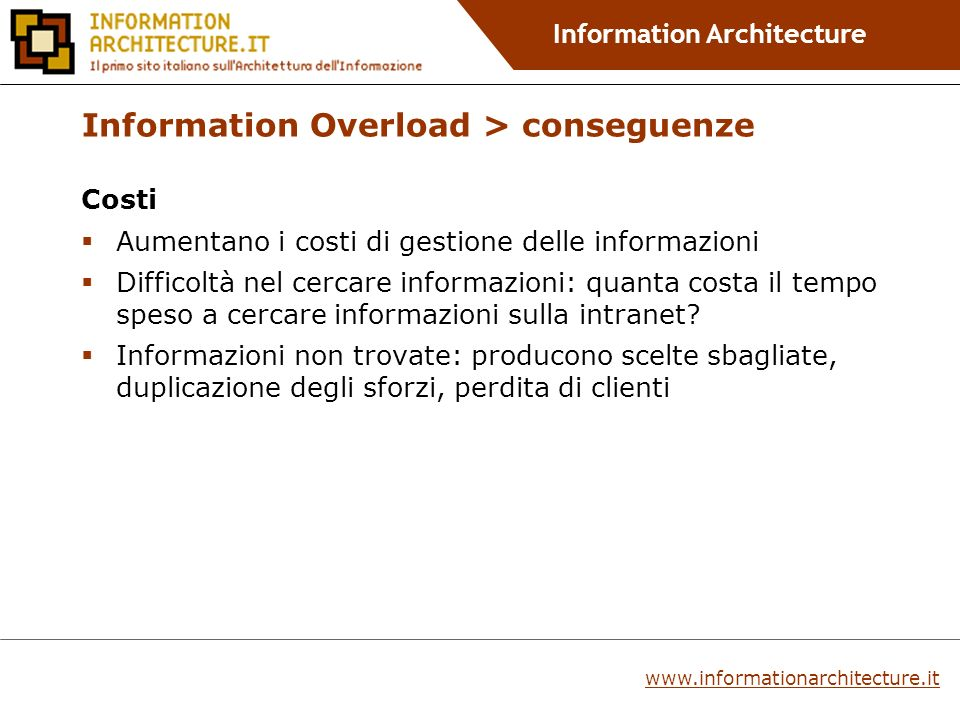 Information Architecture www.informationarchitecture.it Information Overload > conseguenze Costi Aumentano i costi di gestione delle informazioni Difficoltà nel cercare informazioni: quanta costa il tempo speso a cercare informazioni sulla intranet.