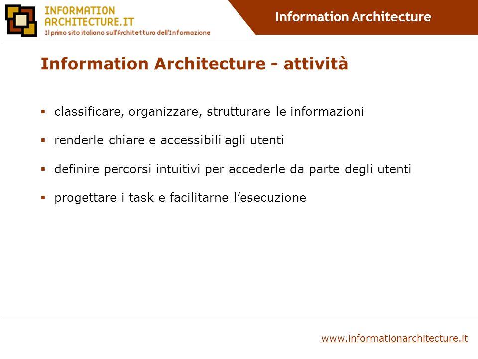 Information Architecture classificare, organizzare, strutturare le informazioni renderle chiare e accessibili agli utenti definire percorsi intuitivi per accederle da parte degli utenti progettare i task e facilitarne lesecuzione Information Architecture - attività www.informationarchitecture.it