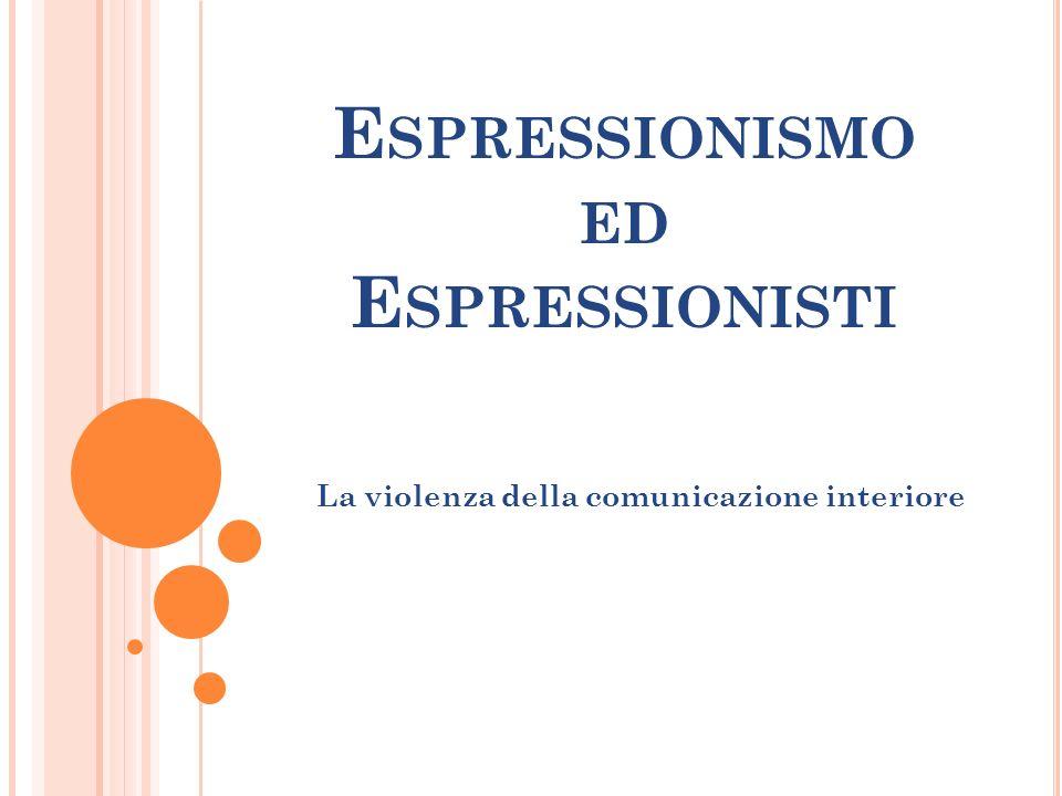 E SPRESSIONISMO ED E SPRESSIONISTI La violenza della comunicazione interiore