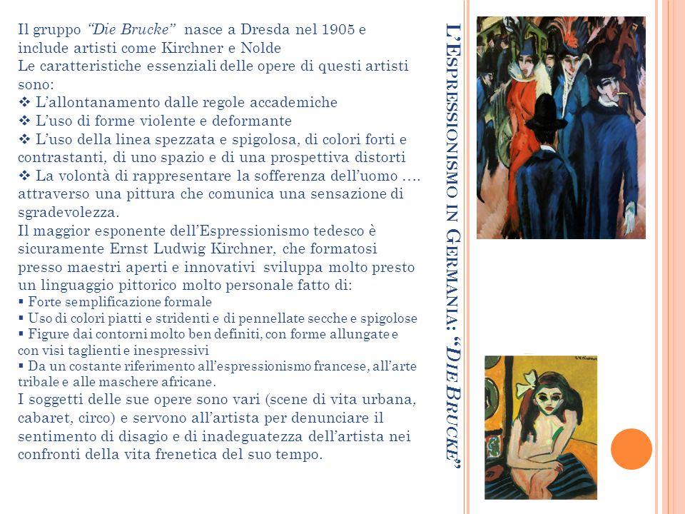 LE SPRESSIONISMO IN G ERMANIA : D IE B RUCKE Il gruppo Die Brucke nasce a Dresda nel 1905 e include artisti come Kirchner e Nolde Le caratteristiche e