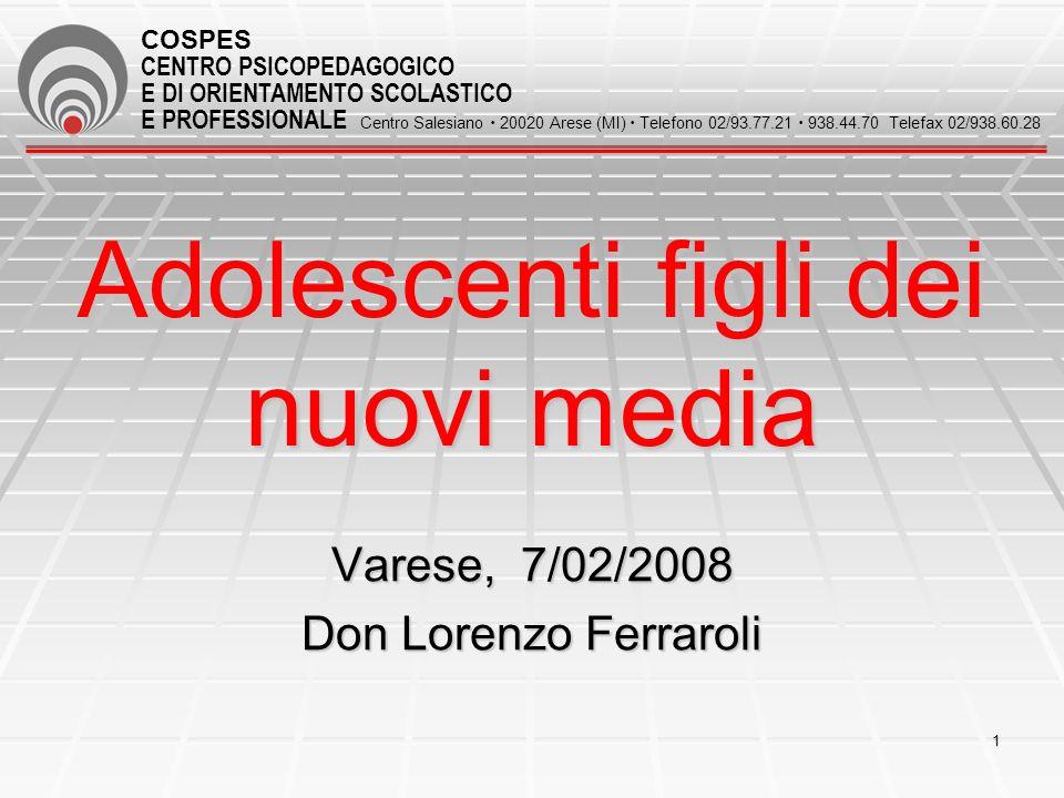 1 Adolescenti figli dei nuovi media Varese, 7/02/2008 Don Lorenzo Ferraroli COSPES CENTRO PSICOPEDAGOGICO E DI ORIENTAMENTO SCOLASTICO E PROFESSIONALE Centro Salesiano 20020 Arese (MI) Telefono 02/93.77.21 938.44.70 Telefax 02/938.60.28