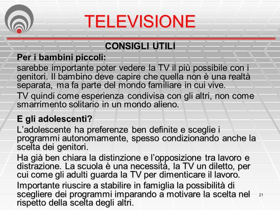 21 CONSIGLI UTILI Per i bambini piccoli: sarebbe importante poter vedere la TV il più possibile con i genitori.