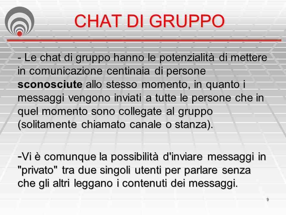 9 CHAT DI GRUPPO - Le chat di gruppo hanno le potenzialità di mettere in comunicazione centinaia di persone sconosciute allo stesso momento, in quanto i messaggi vengono inviati a tutte le persone che in quel momento sono collegate al gruppo (solitamente chiamato canale o stanza).