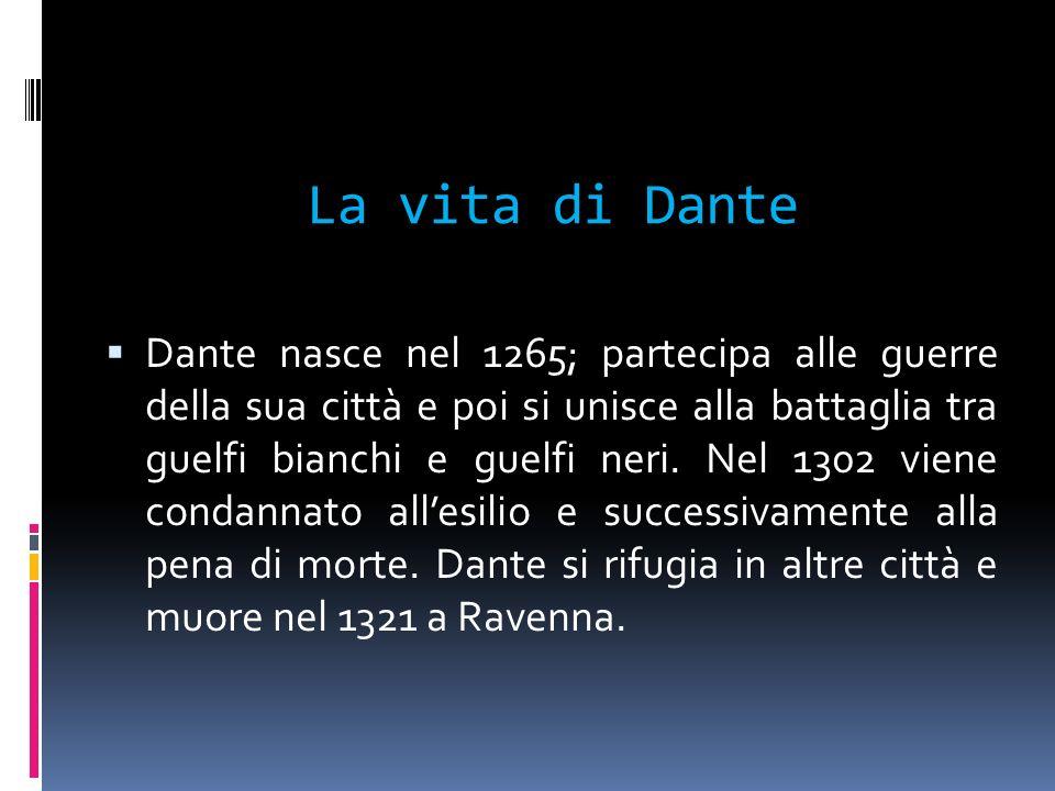 La vita di Dante Dante nasce nel 1265; partecipa alle guerre della sua città e poi si unisce alla battaglia tra guelfi bianchi e guelfi neri. Nel 1302