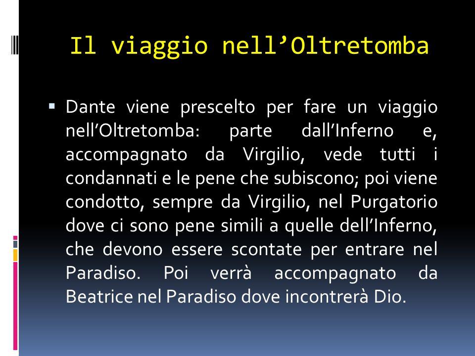Il viaggio nellOltretomba Dante viene prescelto per fare un viaggio nellOltretomba: parte dallInferno e, accompagnato da Virgilio, vede tutti i condan