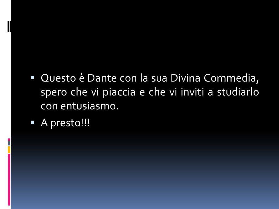 Questo è Dante con la sua Divina Commedia, spero che vi piaccia e che vi inviti a studiarlo con entusiasmo. A presto!!!