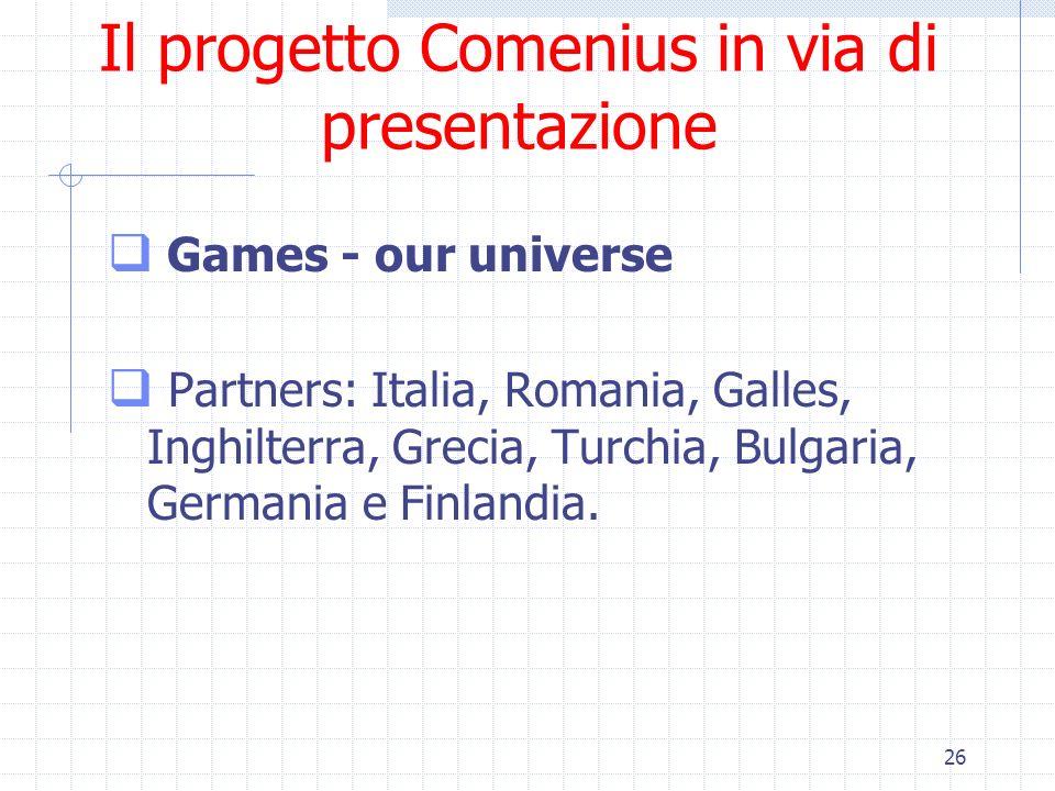 26 Il progetto Comenius in via di presentazione Games - our universe Partners: Italia, Romania, Galles, Inghilterra, Grecia, Turchia, Bulgaria, German