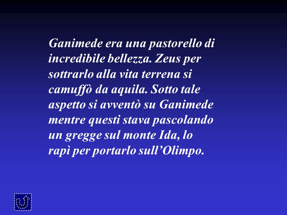 Ganimede era una pastorello di incredibile bellezza. Zeus per sottrarlo alla vita terrena si camuffò da aquila. Sotto tale aspetto si avventò su Ganim