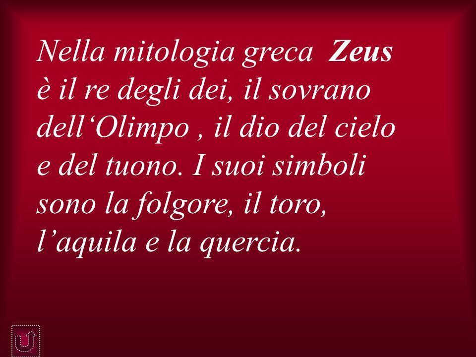 Nella mitologia greca Zeus è il re degli dei, il sovrano dellOlimpo, il dio del cielo e del tuono. I suoi simboli sono la folgore, il toro, laquila e