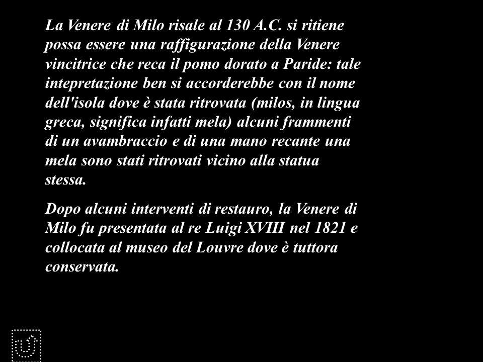 La Venere di Milo risale al 130 A.C. si ritiene possa essere una raffigurazione della Venere vincitrice che reca il pomo dorato a Paride: tale intepre