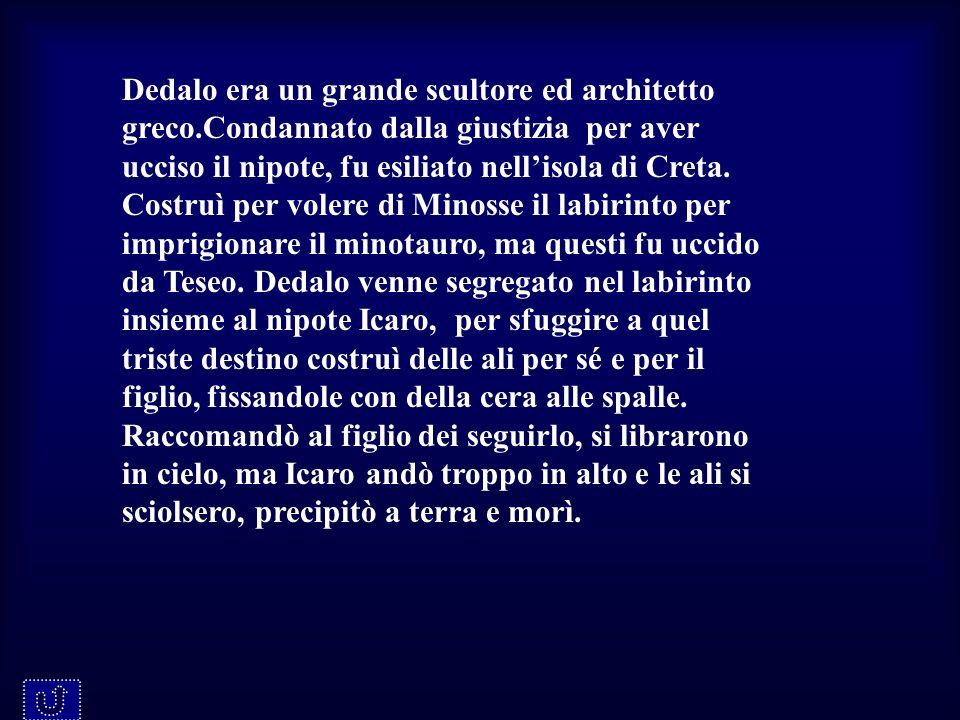 Dedalo era un grande scultore ed architetto greco.Condannato dalla giustizia per aver ucciso il nipote, fu esiliato nellisola di Creta. Costruì per vo