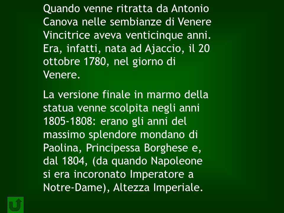 Quando venne ritratta da Antonio Canova nelle sembianze di Venere Vincitrice aveva venticinque anni. Era, infatti, nata ad Ajaccio, il 20 ottobre 1780