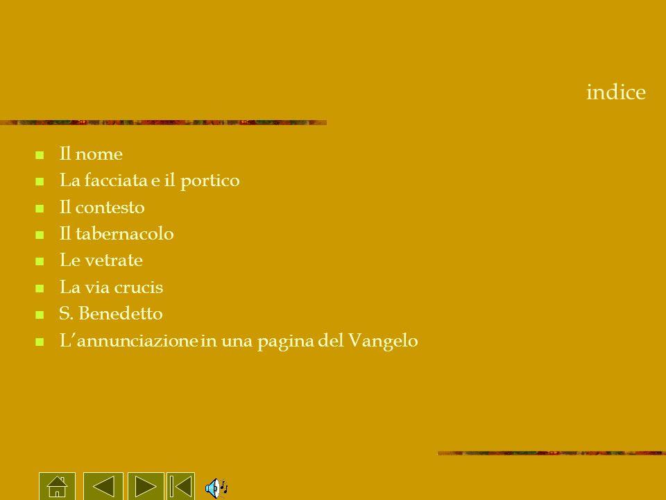 indice Il nome La facciata e il portico Il contesto Il tabernacolo Le vetrate La via crucis S. Benedetto Lannunciazione in una pagina del Vangelo