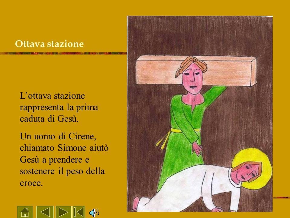 Ottava stazione Lottava stazione rappresenta la prima caduta di Gesù. Un uomo di Cirene, chiamato Simone aiutò Gesù a prendere e sostenere il peso del
