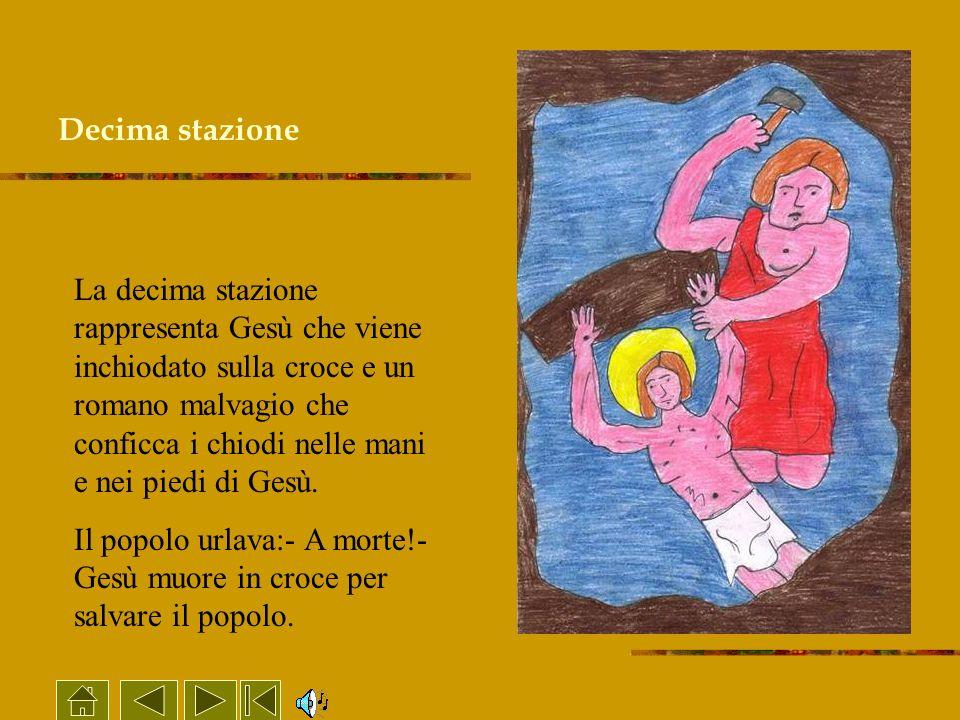Decima stazione La decima stazione rappresenta Gesù che viene inchiodato sulla croce e un romano malvagio che conficca i chiodi nelle mani e nei piedi
