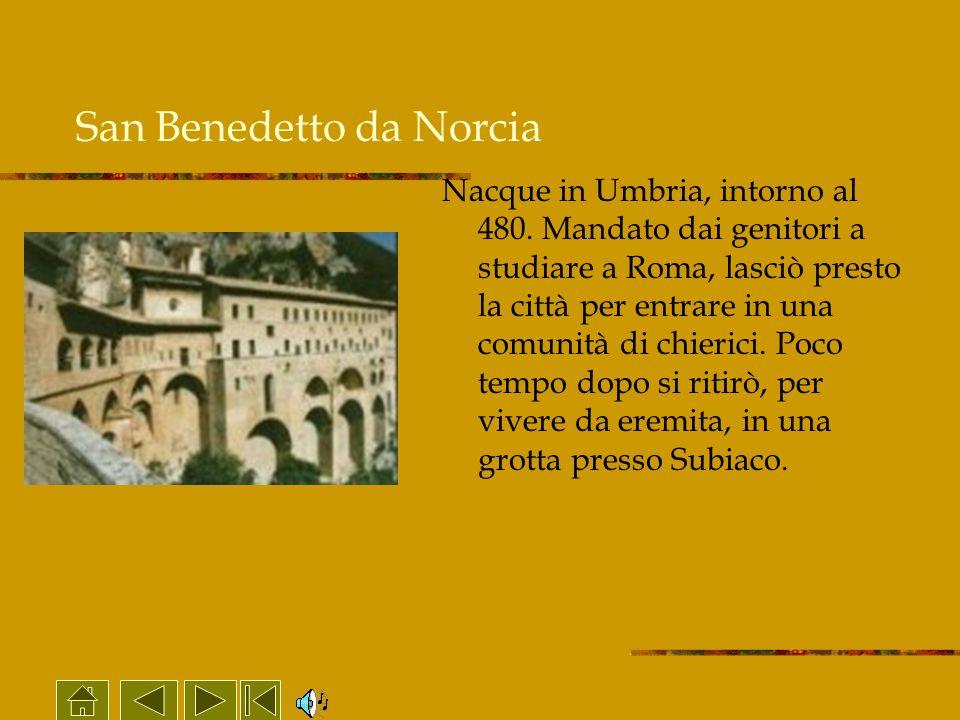 San Benedetto da Norcia Nacque in Umbria, intorno al 480. Mandato dai genitori a studiare a Roma, lasciò presto la città per entrare in una comunità d