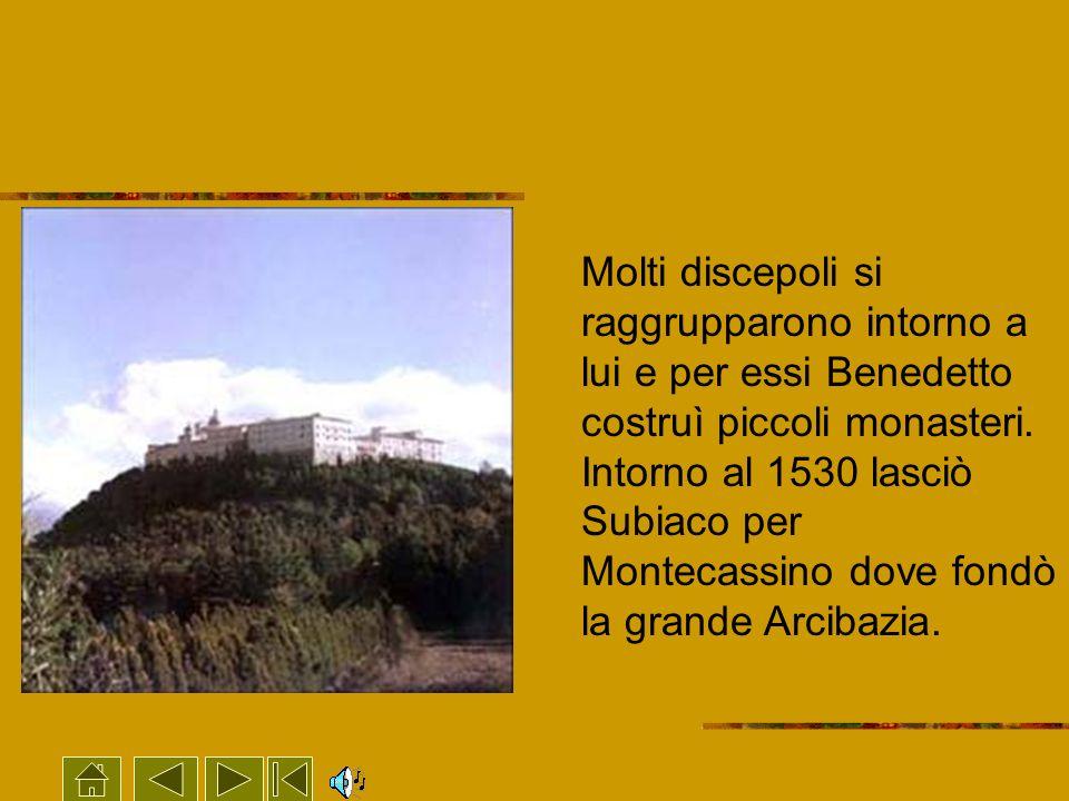 Molti discepoli si raggrupparono intorno a lui e per essi Benedetto costruì piccoli monasteri. Intorno al 1530 lasciò Subiaco per Montecassino dove fo