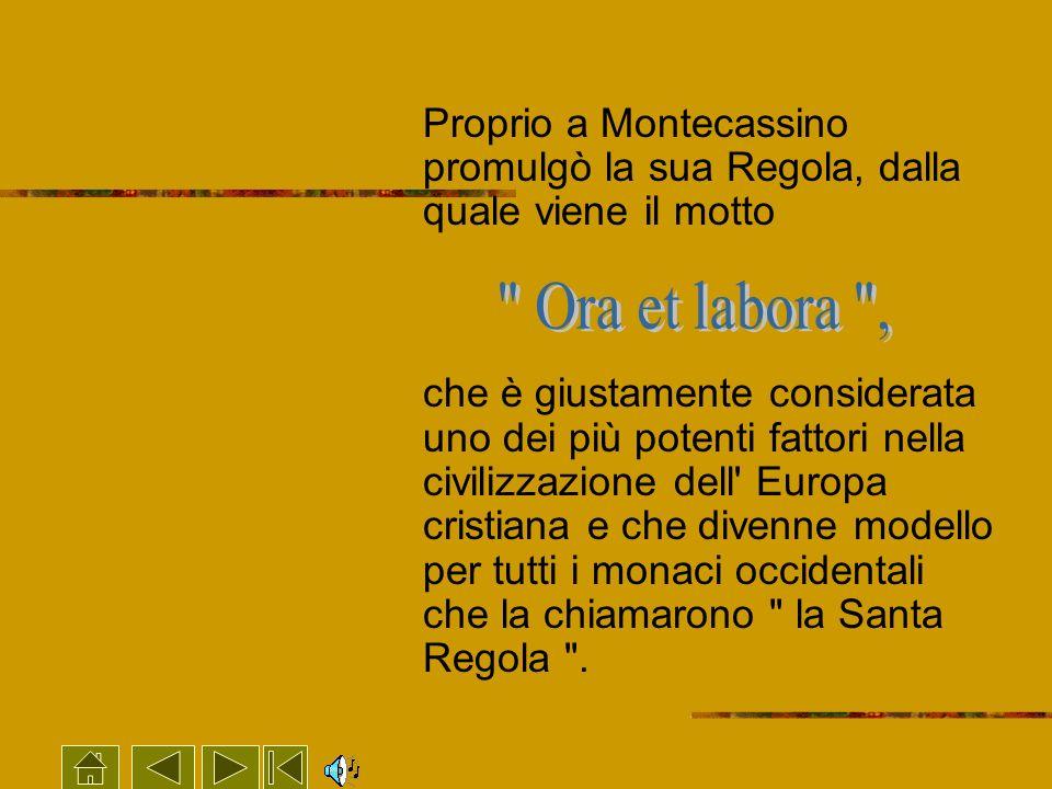 Proprio a Montecassino promulgò la sua Regola, dalla quale viene il motto che è giustamente considerata uno dei più potenti fattori nella civilizzazio