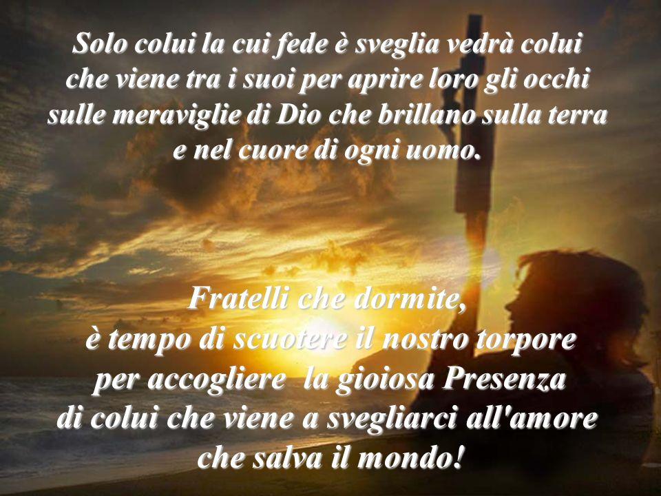 Solo colui la cui fede è sveglia vedrà colui che viene tra i suoi per aprire loro gli occhi sulle meraviglie di Dio che brillano sulla terra e nel cuo