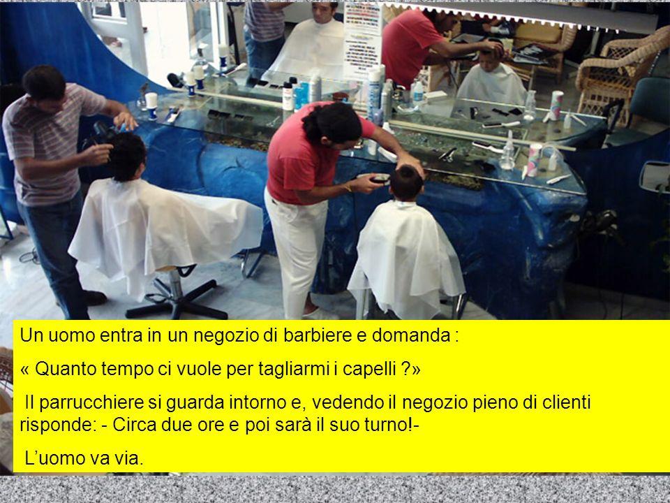 Un uomo entra in un negozio di barbiere e domanda : « Quanto tempo ci vuole per tagliarmi i capelli ?» Il parrucchiere si guarda intorno e, vedendo il negozio pieno di clienti risponde: - Circa due ore e poi sarà il suo turno!- Luomo va via.