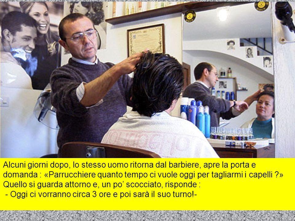 Alcuni giorni dopo, lo stesso uomo ritorna dal barbiere, apre la porta e domanda : «Parrucchiere quanto tempo ci vuole oggi per tagliarmi i capelli ?» Quello si guarda attorno e, un po scocciato, risponde : - Oggi ci vorranno circa 3 ore e poi sarà il suo turno!-