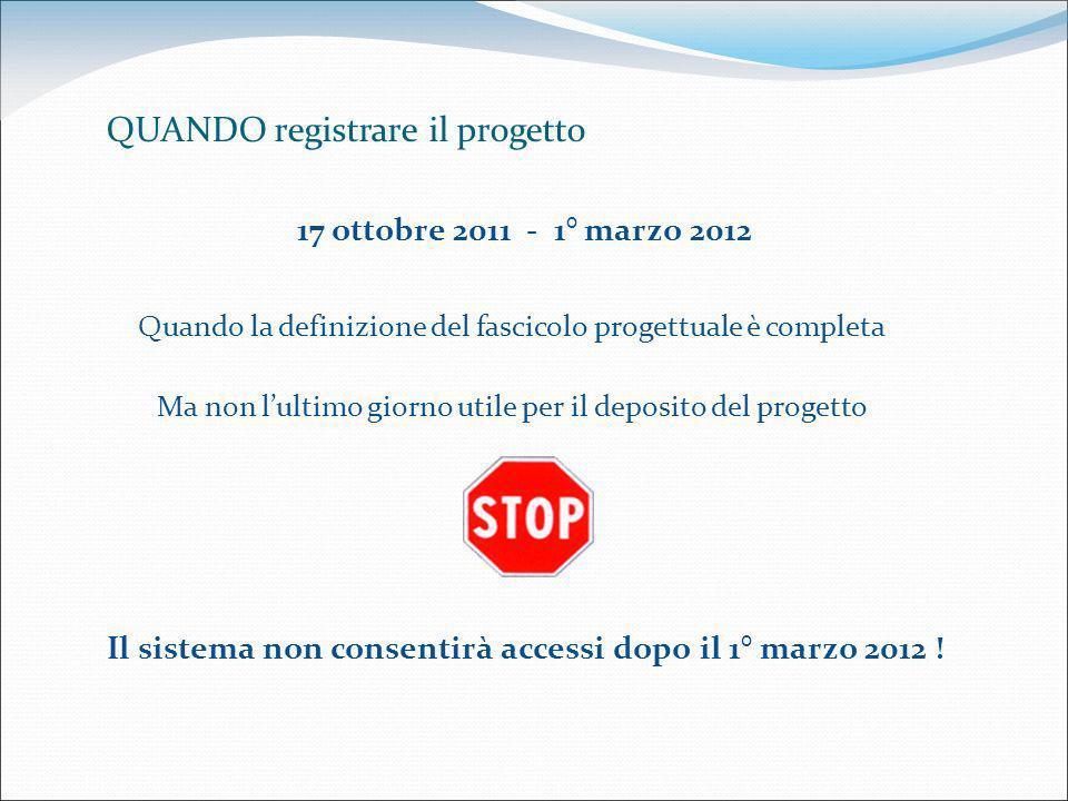Quando la definizione del fascicolo progettuale è completa Ma non lultimo giorno utile per il deposito del progetto QUANDO registrare il progetto 17 ottobre 2011 - 1° marzo 2012 Il sistema non consentirà accessi dopo il 1° marzo 2012 !
