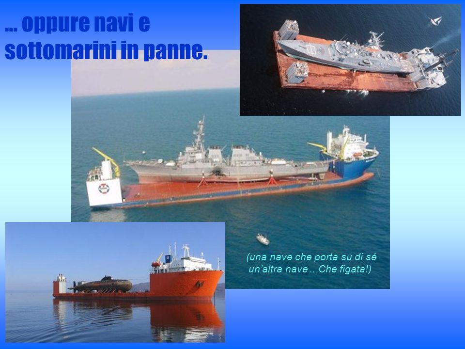 … oppure navi e sottomarini in panne. (una nave che porta su di sé unaltra nave…Che figata!)