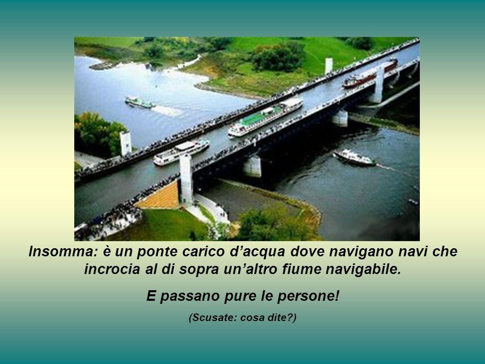 Insomma: è un ponte carico dacqua dove navigano navi che incrocia al di sopra unaltro fiume navigabile. E passano pure le persone! (Scusate: cosa dite
