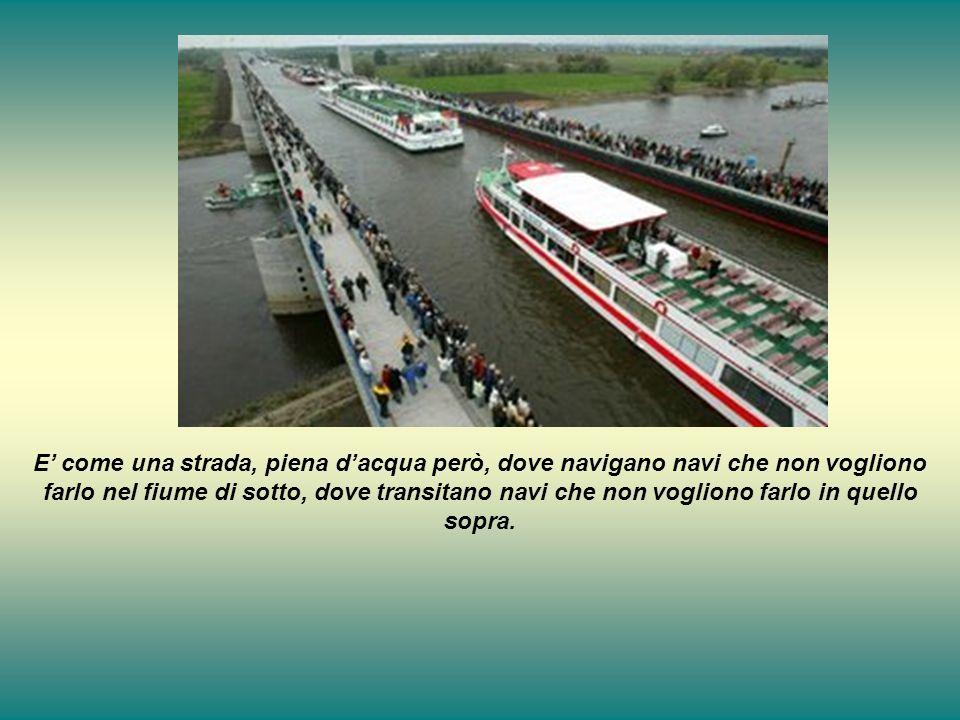 E come una strada, piena dacqua però, dove navigano navi che non vogliono farlo nel fiume di sotto, dove transitano navi che non vogliono farlo in que