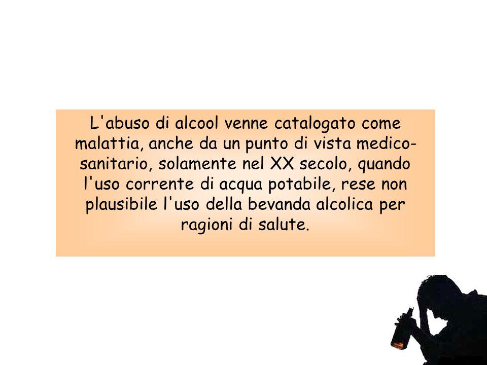 L abuso di alcool venne catalogato come malattia, anche da un punto di vista medico- sanitario, solamente nel XX secolo, quando l uso corrente di acqua potabile, rese non plausibile l uso della bevanda alcolica per ragioni di salute.
