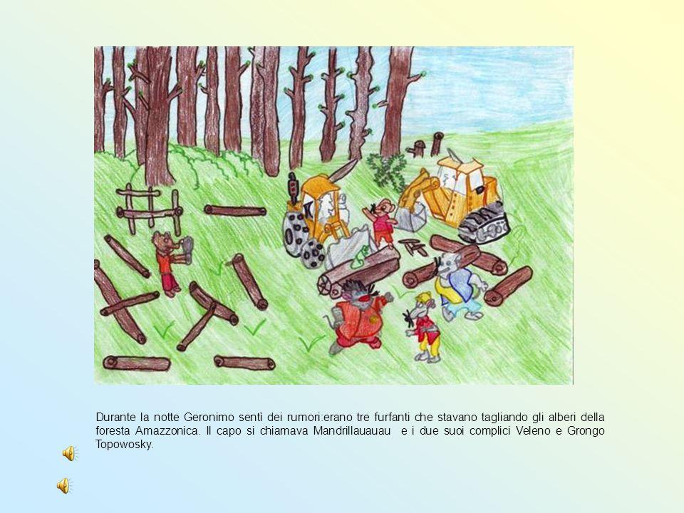 Durante la notte Geronimo sentì dei rumori:erano tre furfanti che stavano tagliando gli alberi della foresta Amazzonica. Il capo si chiamava Mandrilla