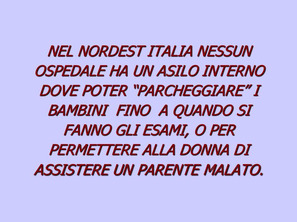NEL NORDEST ITALIA NESSUN OSPEDALE HA UN ASILO INTERNO DOVE POTER PARCHEGGIARE I BAMBINI FINO A QUANDO SI FANNO GLI ESAMI, O PER PERMETTERE ALLA DONNA DI ASSISTERE UN PARENTE MALATO.