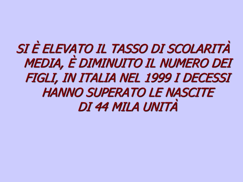 SI È ELEVATO IL TASSO DI SCOLARITÀ MEDIA, È DIMINUITO IL NUMERO DEI FIGLI, IN ITALIA NEL 1999 I DECESSI HANNO SUPERATO LE NASCITE DI 44 MILA UNITÀ