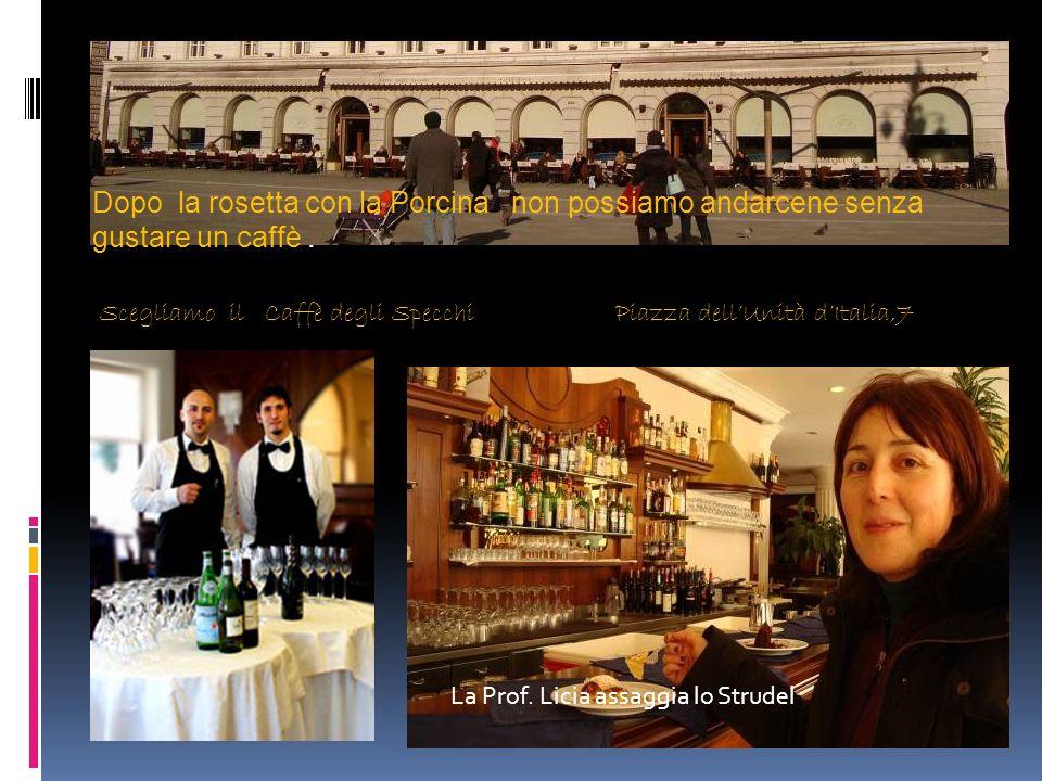 Scegliamo il Caffè degli Specchi Piazza dellUnità dItalia,7 La Prof. Licia assaggia lo Strudel Dopo la rosetta con la Porcina non possiamo andarcene s
