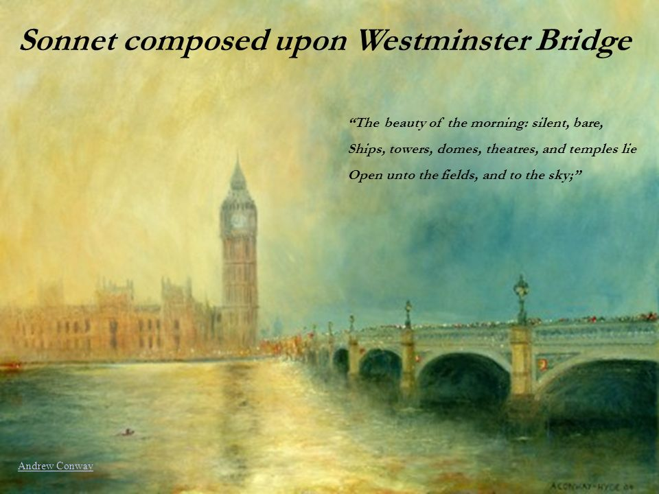 Sonnet composed upon Westminster Bridge The beauty of the morning: silent, bare, Ships, towers, domes, theatres, and temples lie Open unto the fields,