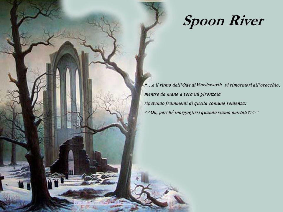 Spoon River …e il ritmo dellOde di vi rimormori allorecchio, mentre da mane a sera lui gironzola ripetendo frammenti di quella comune sentenza: > Frie