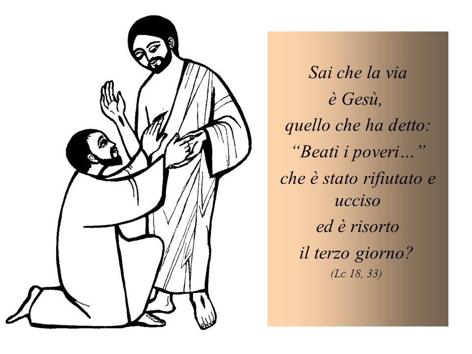 Sai che la via è Gesù, quello che ha detto: Beati i poveri… che è stato rifiutato e ucciso ed è risorto il terzo giorno.