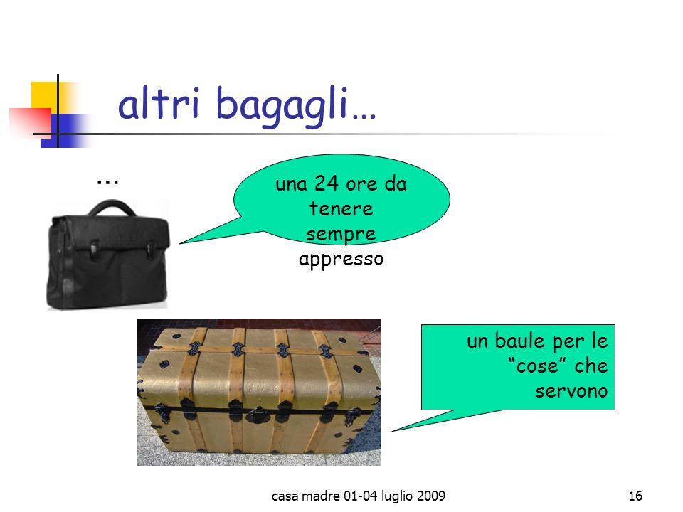 casa madre 01-04 luglio 200916 altri bagagli… … una 24 ore da tenere sempre appresso un baule per le cose che servono