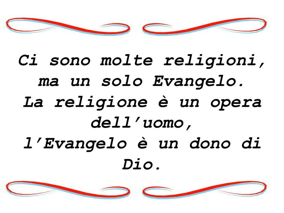Ci sono molte religioni, ma un solo Evangelo. La religione è un opera delluomo, lEvangelo è un dono di Dio.
