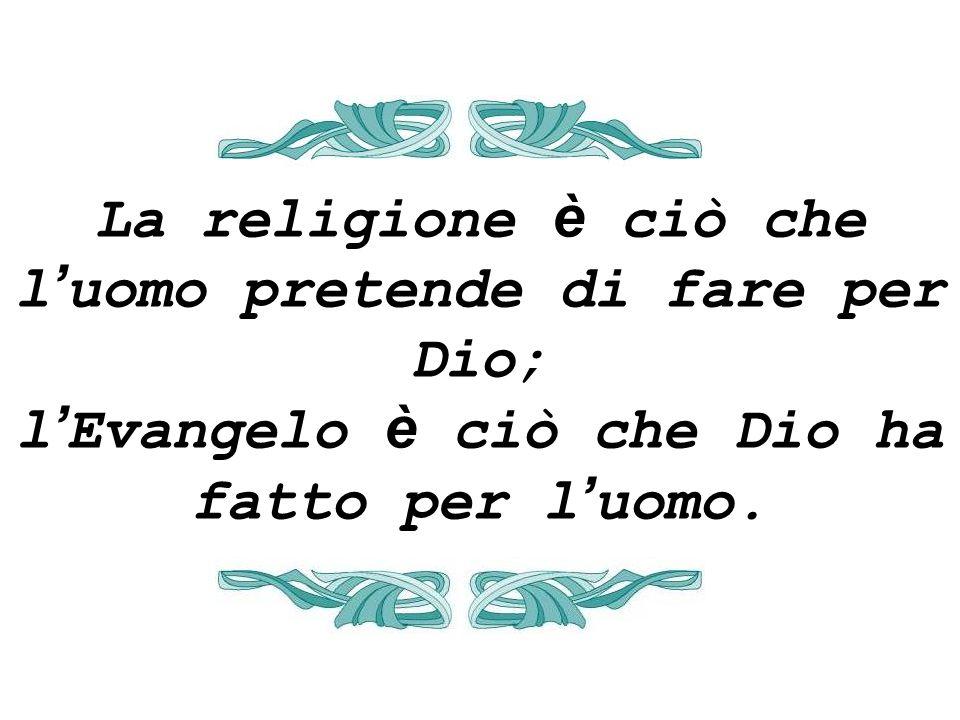 La religione è ciò che l uomo pretende di fare per Dio; l Evangelo è ciò che Dio ha fatto per l uomo.