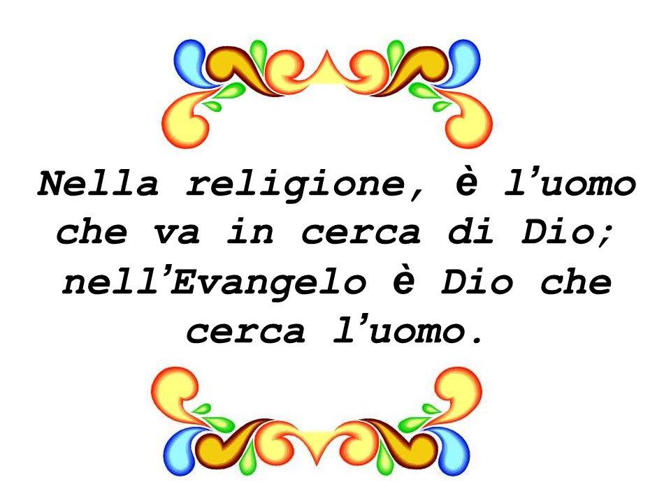 Nella religione, è l uomo che va in cerca di Dio; nell Evangelo è Dio che cerca l uomo.