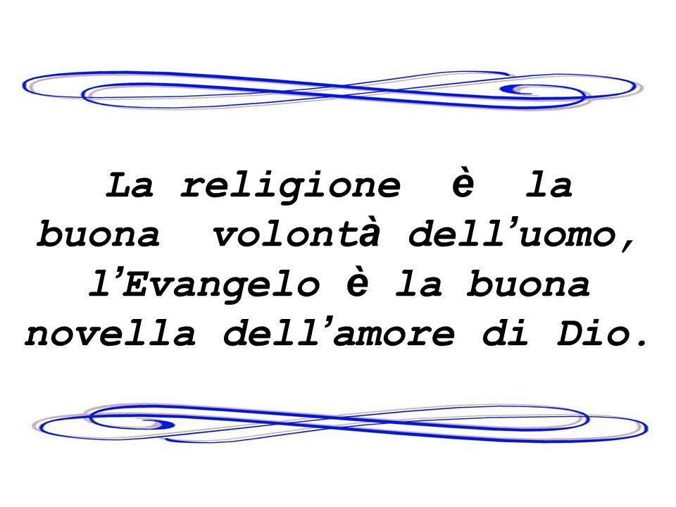 La religione è la buona volont à dell uomo, l Evangelo è la buona novella dell amore di Dio.