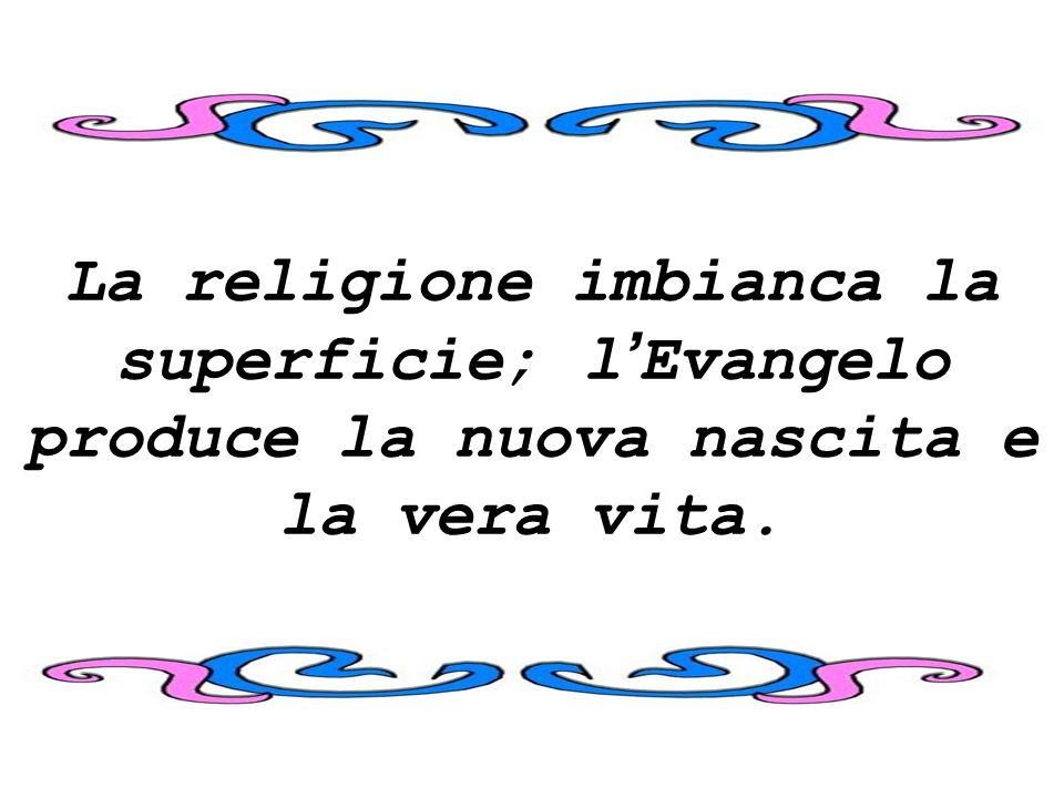 La religione imbianca la superficie; l Evangelo produce la nuova nascita e la vera vita.