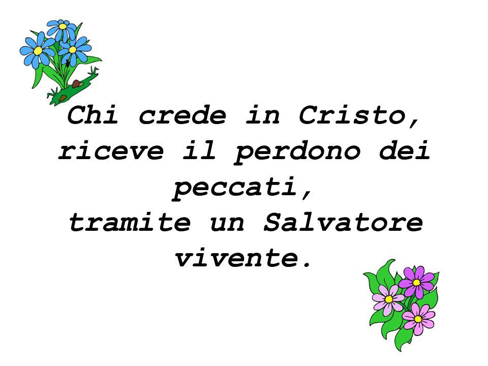 Chi crede in Cristo, riceve il perdono dei peccati, tramite un Salvatore vivente.
