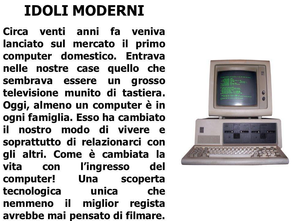IDOLI MODERNI Circa venti anni fa veniva lanciato sul mercato il primo computer domestico. Entrava nelle nostre case quello che sembrava essere un gro